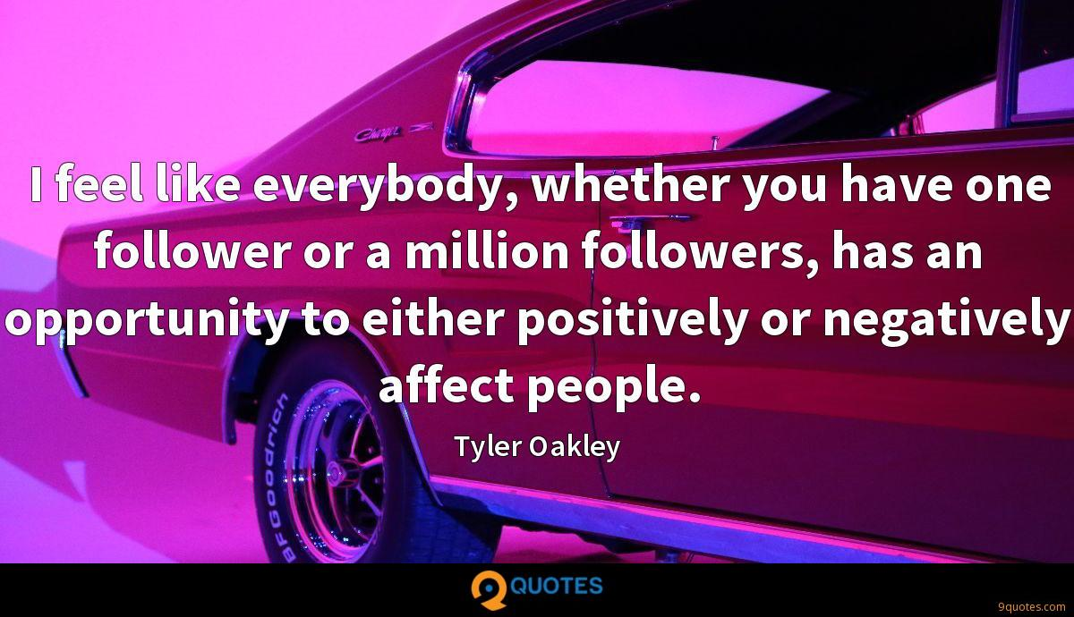 I feel like everybody, whether you have one follower or a million followers, has an opportunity to either positively or negatively affect people.