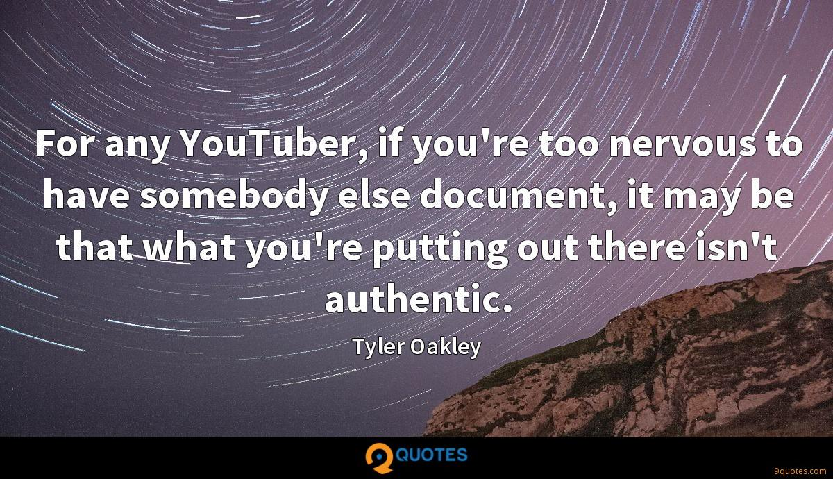 For any YouTuber, if you're too nervous to have somebody else document, it may be that what you're putting out there isn't authentic.