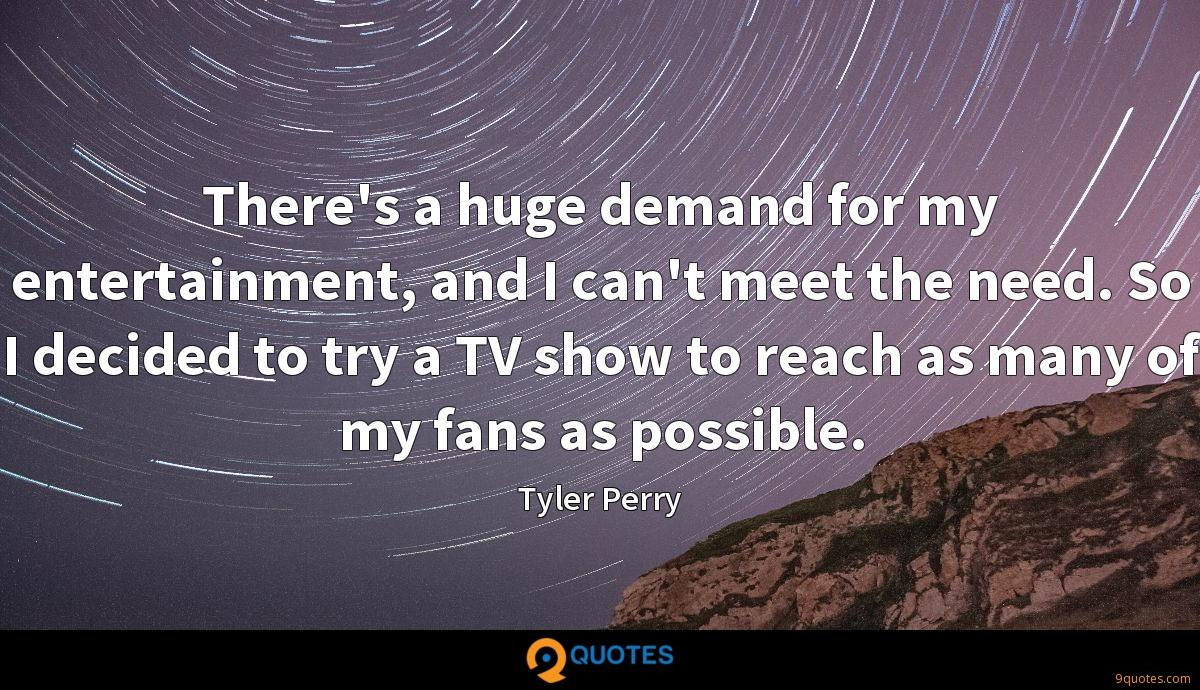 There's a huge demand for my entertainment, and I can't meet the need. So I decided to try a TV show to reach as many of my fans as possible.
