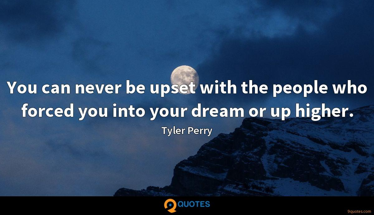 You can never be upset with the people who forced you into your dream or up higher.