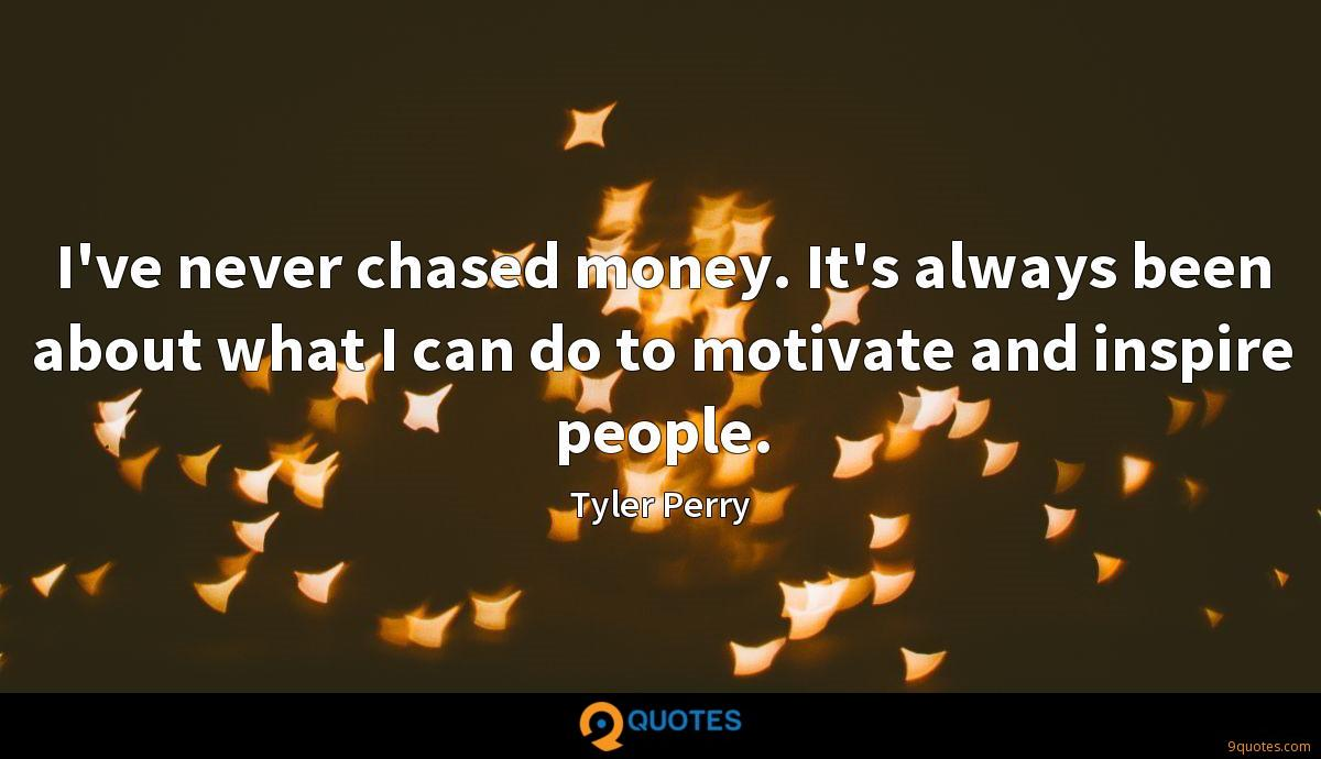 I've never chased money. It's always been about what I can do to motivate and inspire people.
