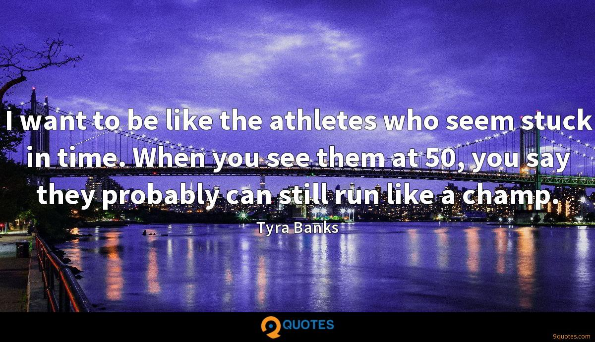 I want to be like the athletes who seem stuck in time. When you see them at 50, you say they probably can still run like a champ.