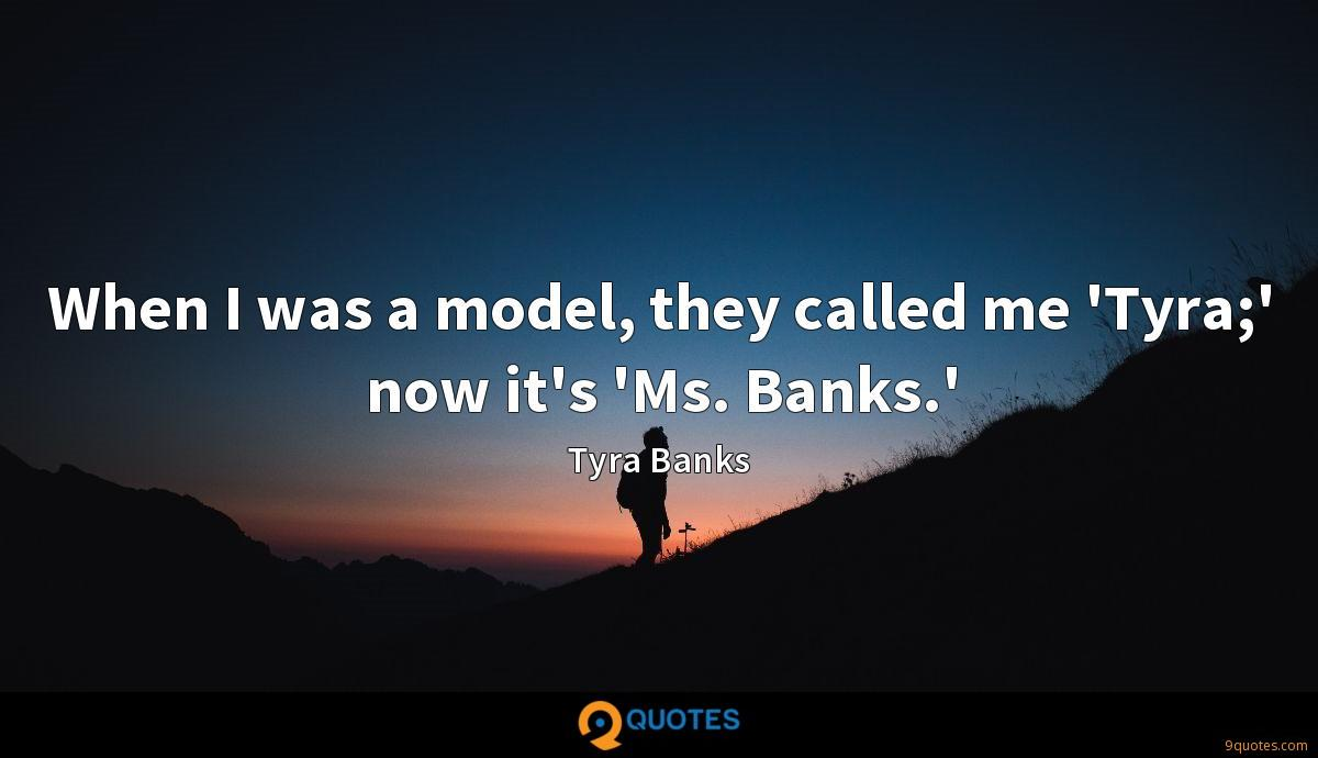 When I was a model, they called me 'Tyra;' now it's 'Ms. Banks.'