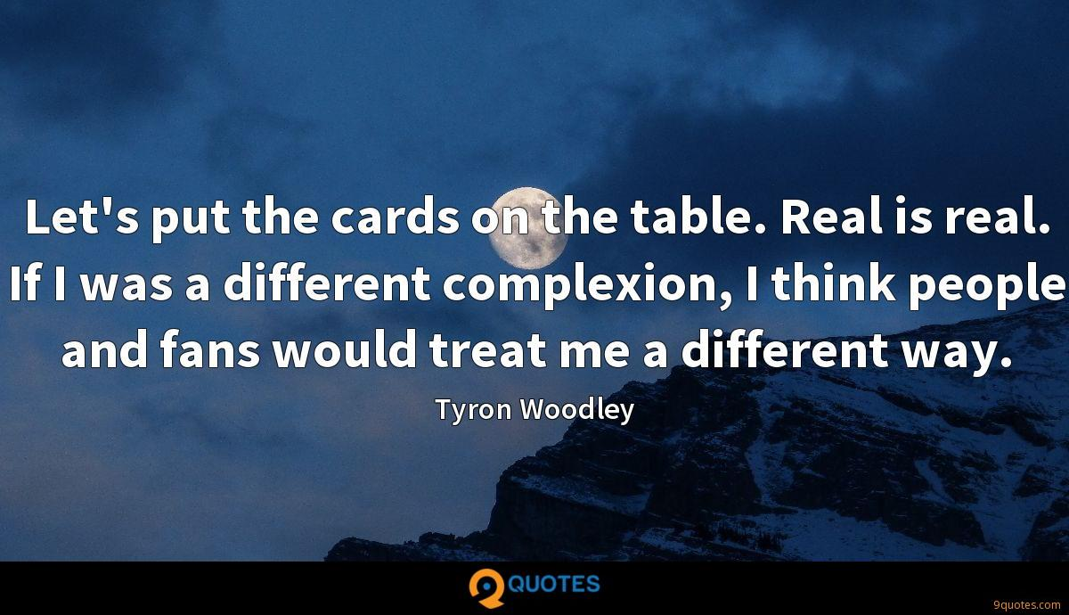 Let's put the cards on the table. Real is real. If I was a different complexion, I think people and fans would treat me a different way.