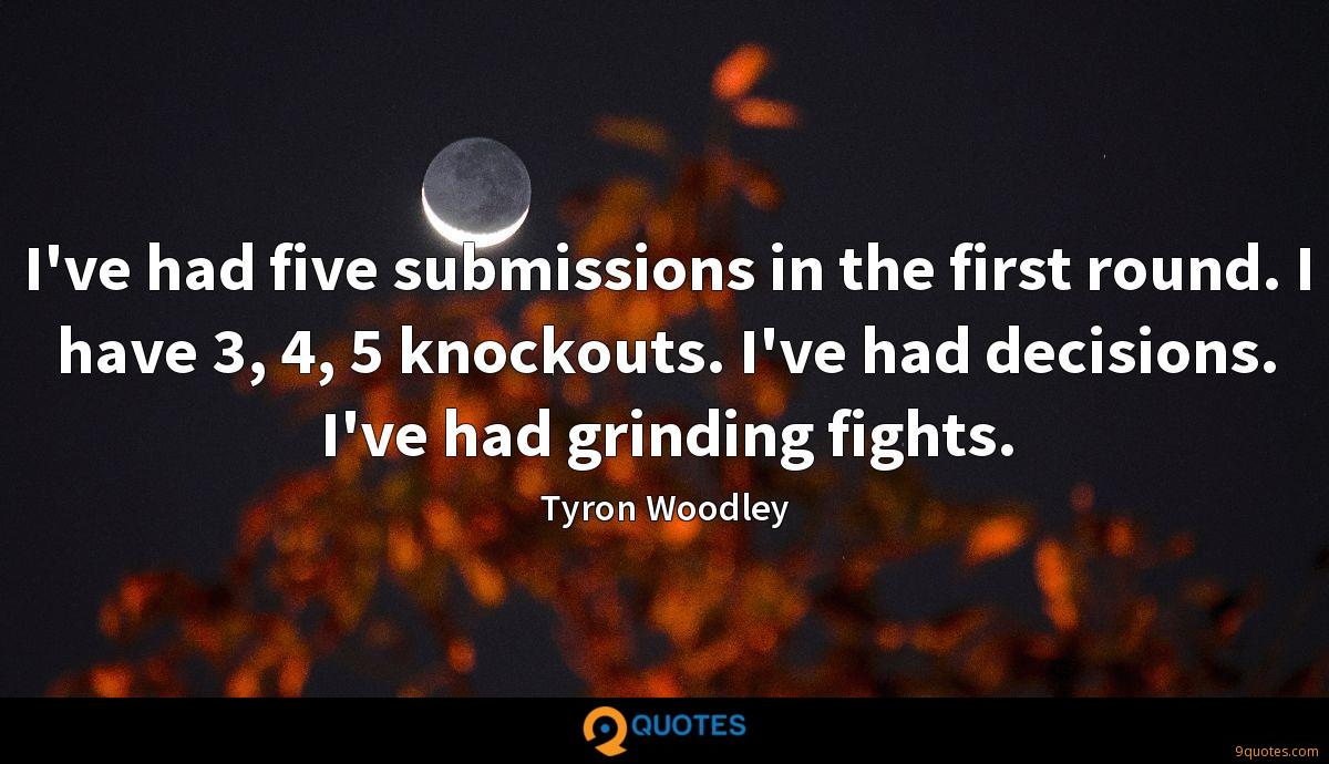 I've had five submissions in the first round. I have 3, 4, 5 knockouts. I've had decisions. I've had grinding fights.