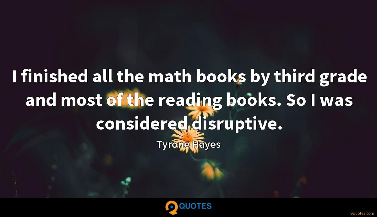 I finished all the math books by third grade and most of the reading books. So I was considered disruptive.