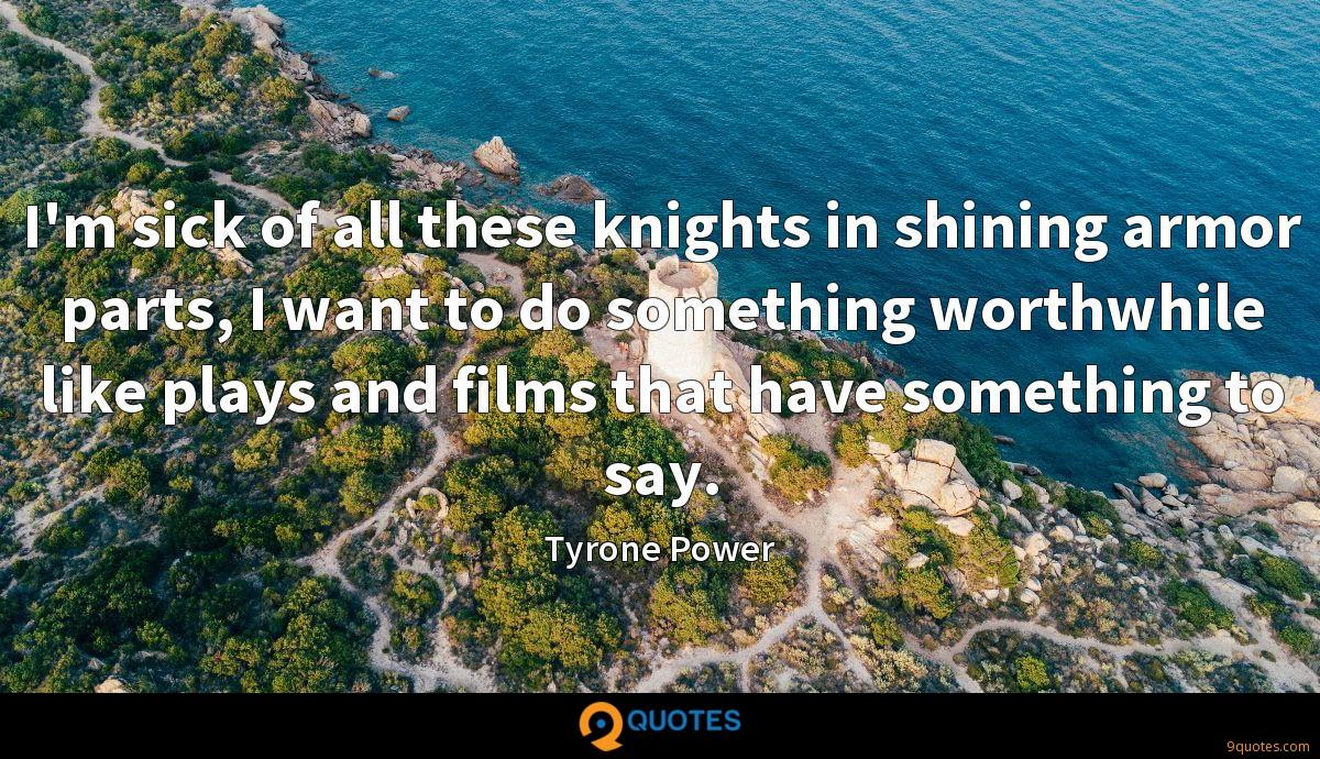 I'm sick of all these knights in shining armor parts, I want to do something worthwhile like plays and films that have something to say.