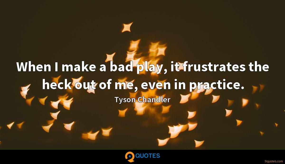 When I make a bad play, it frustrates the heck out of me, even in practice.