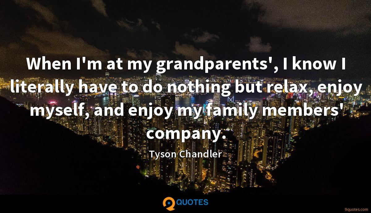 When I'm at my grandparents', I know I literally have to do nothing but relax, enjoy myself, and enjoy my family members' company.