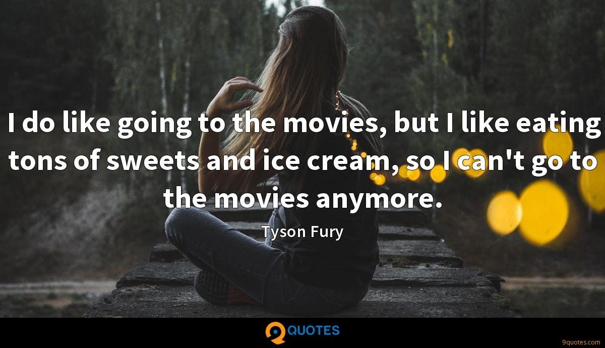 I do like going to the movies, but I like eating tons of sweets and ice cream, so I can't go to the movies anymore.