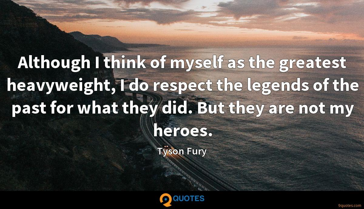 Although I think of myself as the greatest heavyweight, I do respect the legends of the past for what they did. But they are not my heroes.