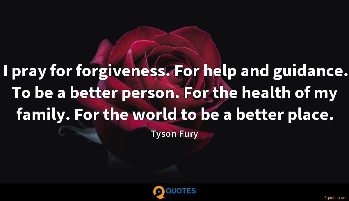 I pray for forgiveness. For help and guidance. To be a better person. For the health of my family. For the world to be a better place.