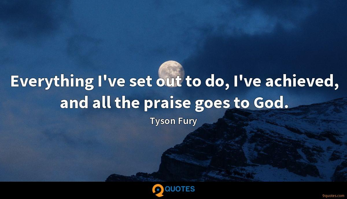 Everything I've set out to do, I've achieved, and all the praise goes to God.