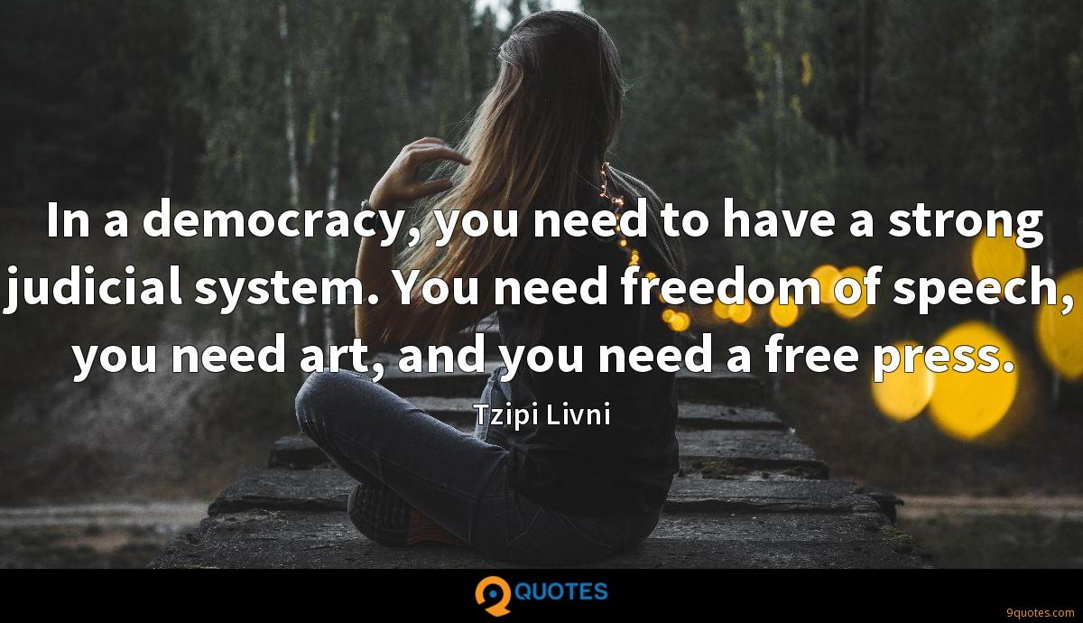 In a democracy, you need to have a strong judicial system. You need freedom of speech, you need art, and you need a free press.