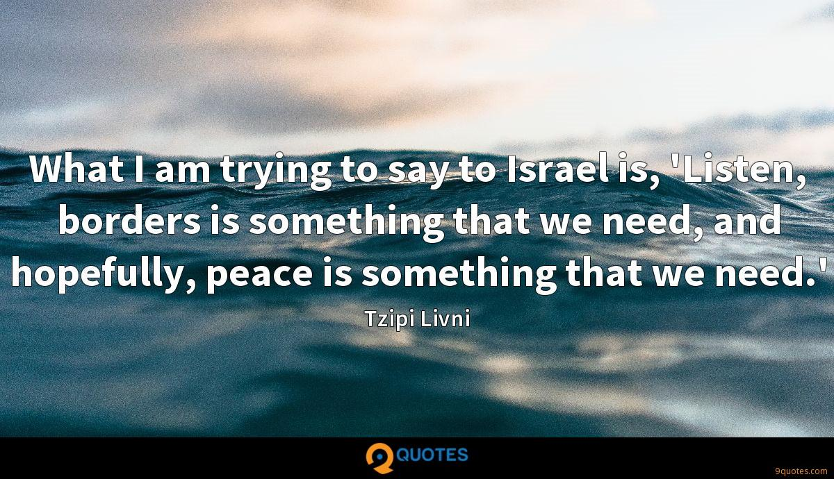 What I am trying to say to Israel is, 'Listen, borders is something that we need, and hopefully, peace is something that we need.'
