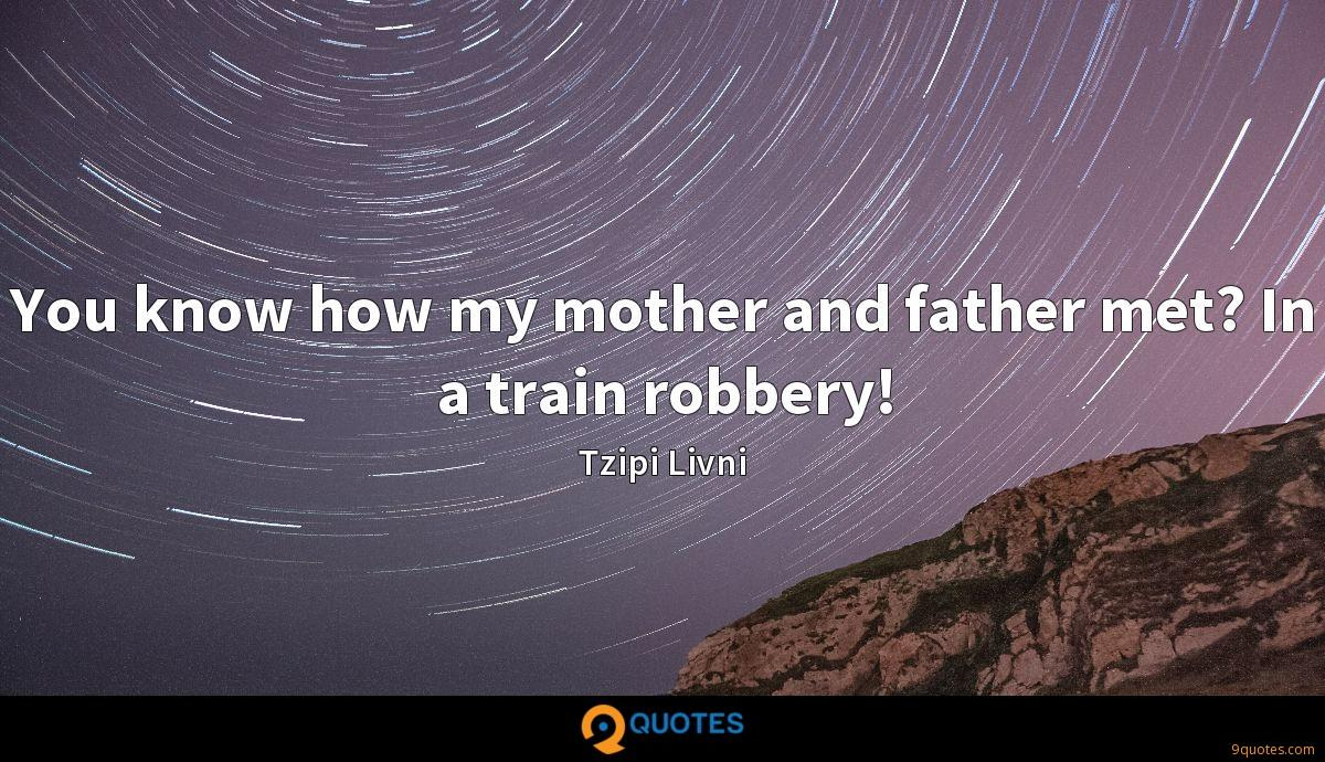 You know how my mother and father met? In a train robbery!