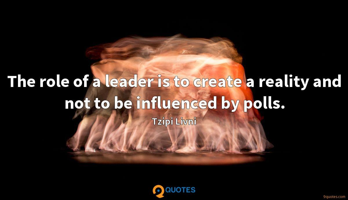The role of a leader is to create a reality and not to be influenced by polls.