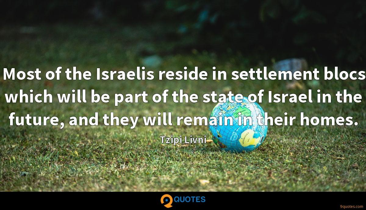 Most of the Israelis reside in settlement blocs which will be part of the state of Israel in the future, and they will remain in their homes.