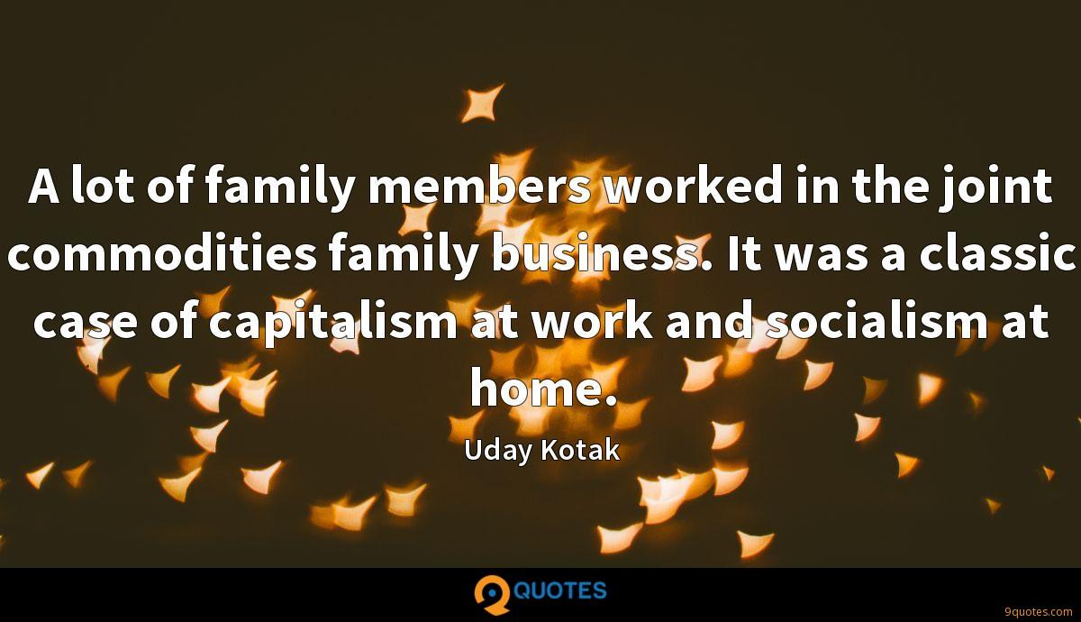 A lot of family members worked in the joint commodities family business. It was a classic case of capitalism at work and socialism at home.
