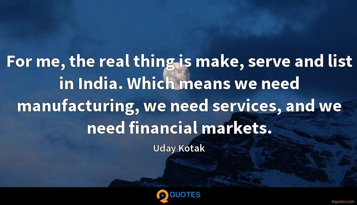 For me, the real thing is make, serve and list in India. Which means we need manufacturing, we need services, and we need financial markets.