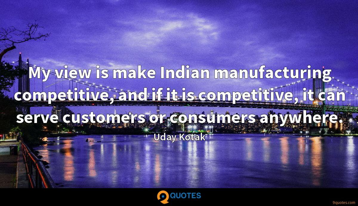 My view is make Indian manufacturing competitive, and if it is competitive, it can serve customers or consumers anywhere.