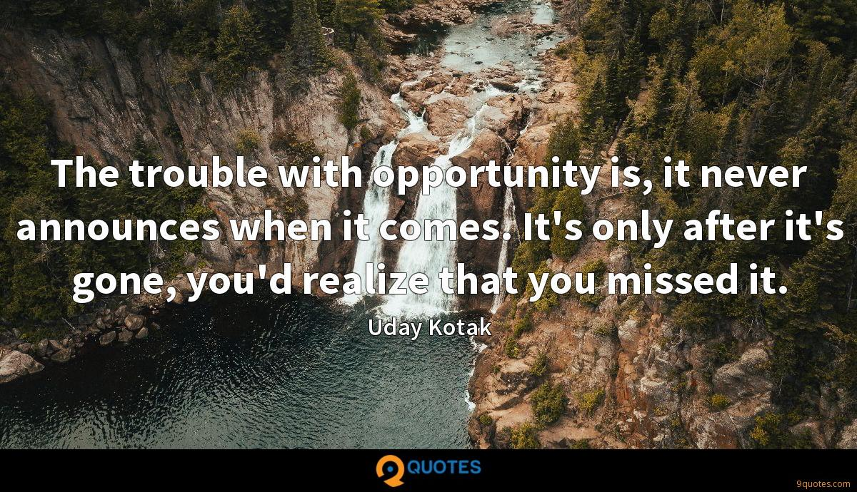 The trouble with opportunity is, it never announces when it comes. It's only after it's gone, you'd realize that you missed it.