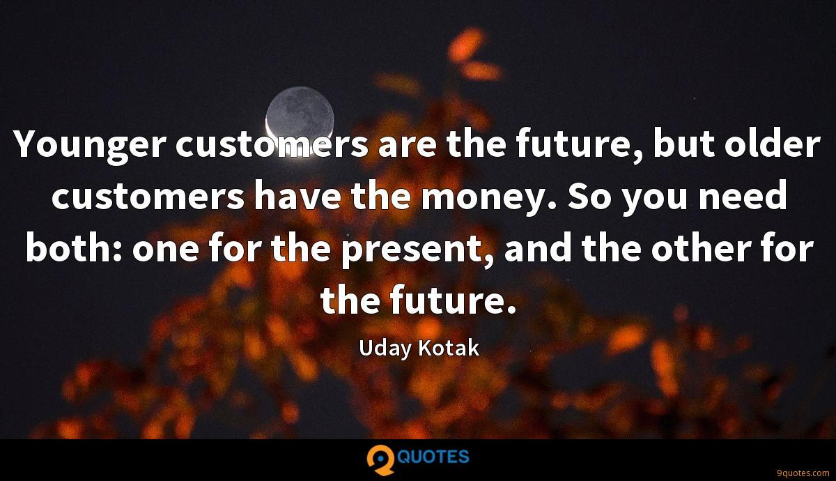 Younger customers are the future, but older customers have the money. So you need both: one for the present, and the other for the future.