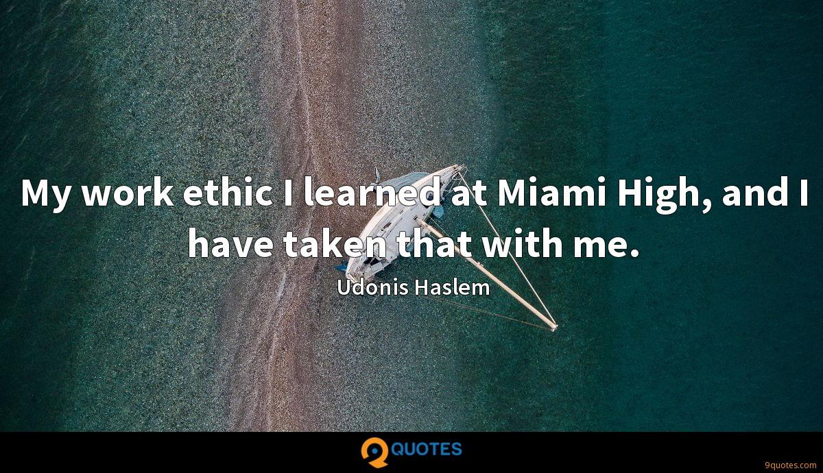 My work ethic I learned at Miami High, and I have taken that with me.