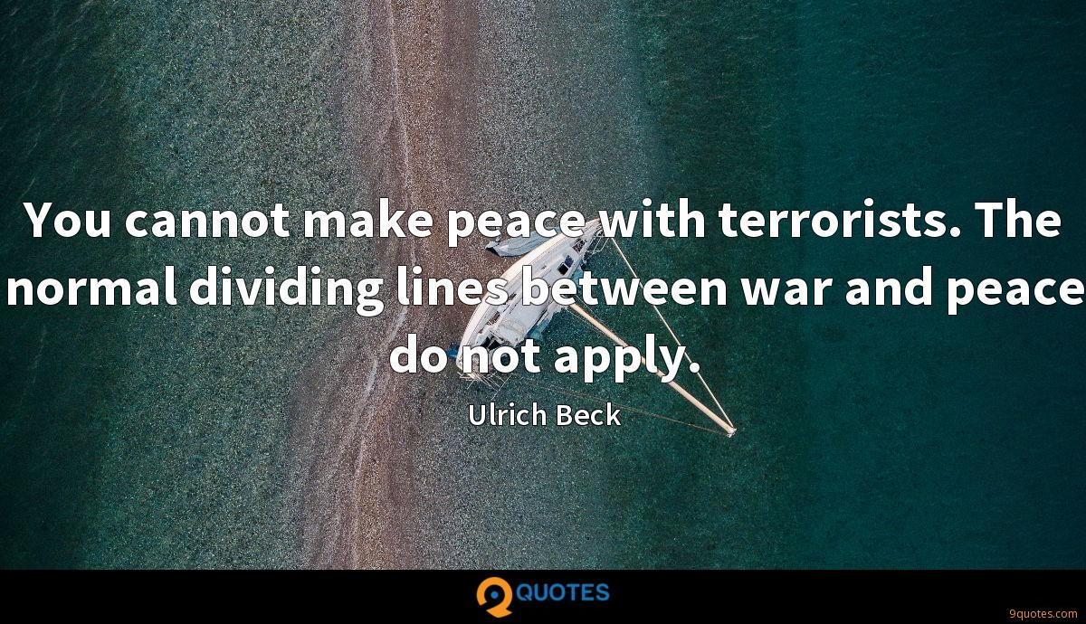 You cannot make peace with terrorists. The normal dividing lines between war and peace do not apply.