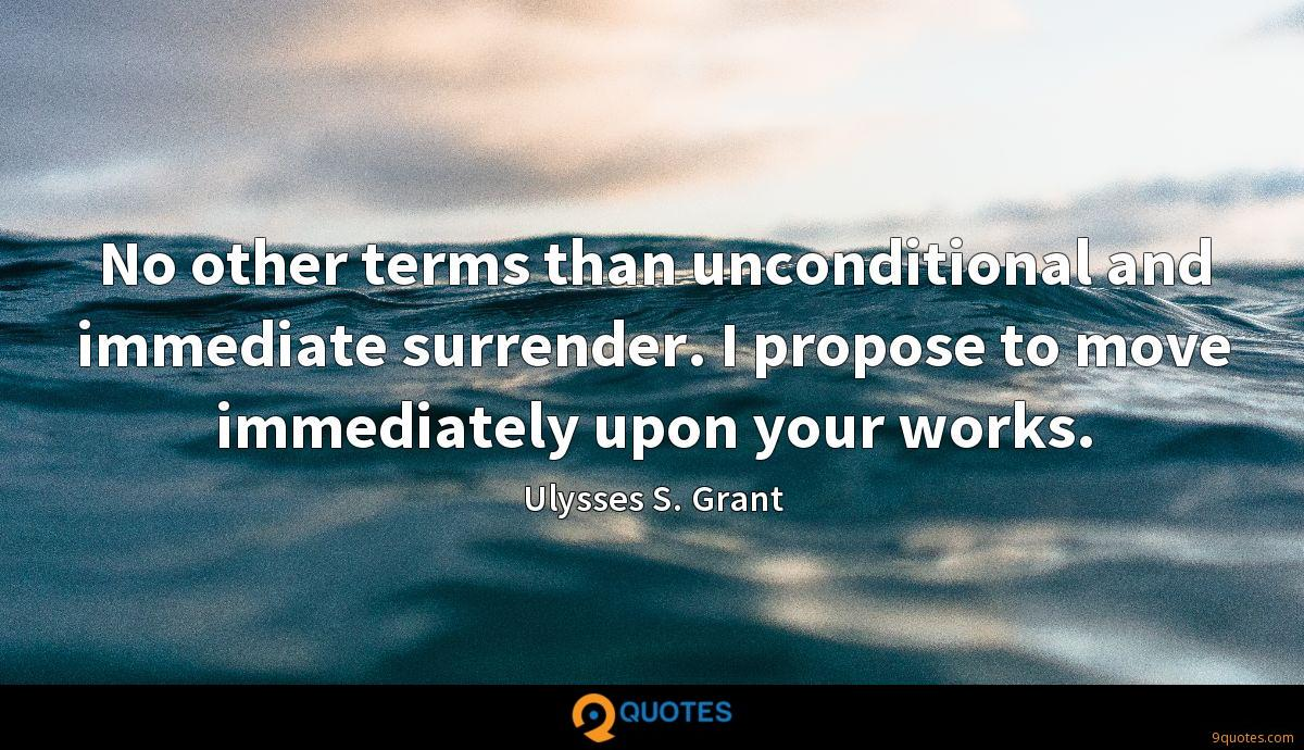 No other terms than unconditional and immediate surrender. I propose to move immediately upon your works.