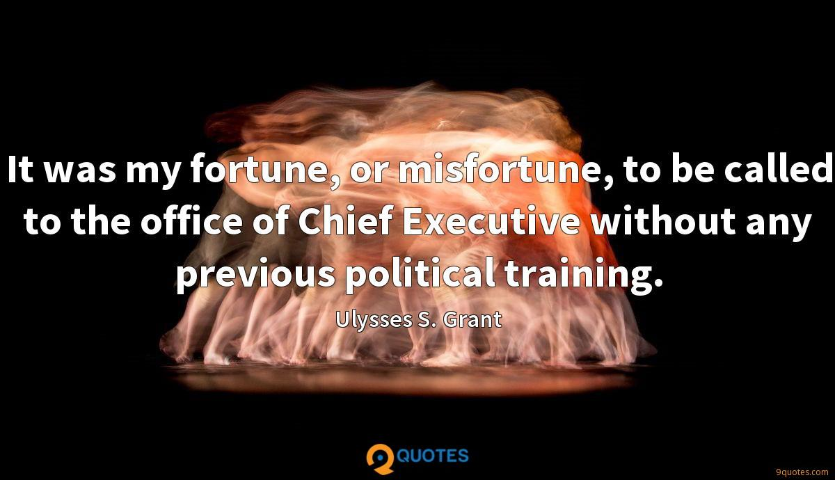 It was my fortune, or misfortune, to be called to the office of Chief Executive without any previous political training.