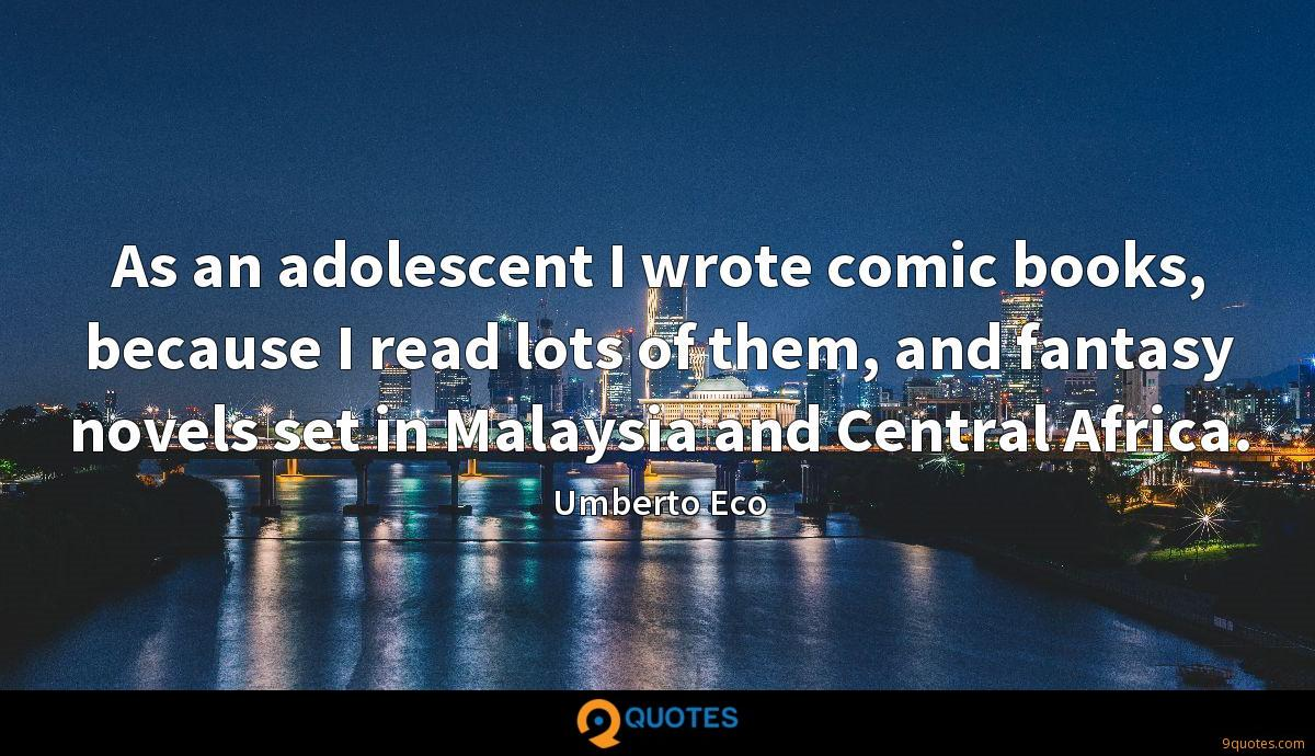 As an adolescent I wrote comic books, because I read lots of them, and fantasy novels set in Malaysia and Central Africa.