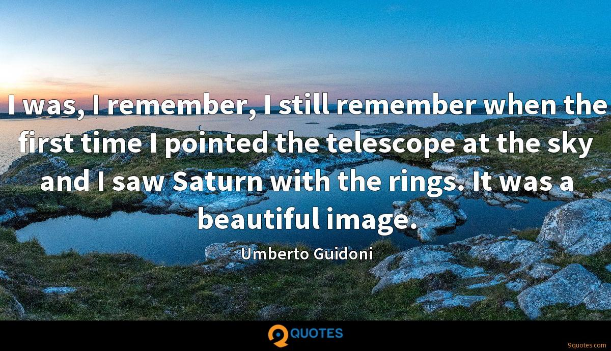 I was, I remember, I still remember when the first time I pointed the telescope at the sky and I saw Saturn with the rings. It was a beautiful image.