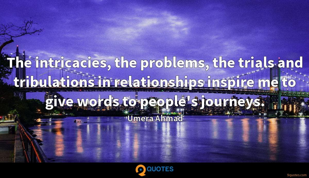 The intricacies, the problems, the trials and tribulations in relationships inspire me to give words to people's journeys.