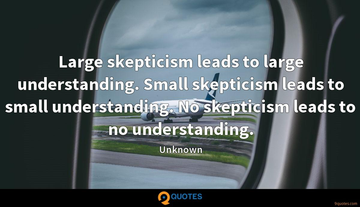 Large skepticism leads to large understanding. Small skepticism leads to small understanding. No skepticism leads to no understanding.