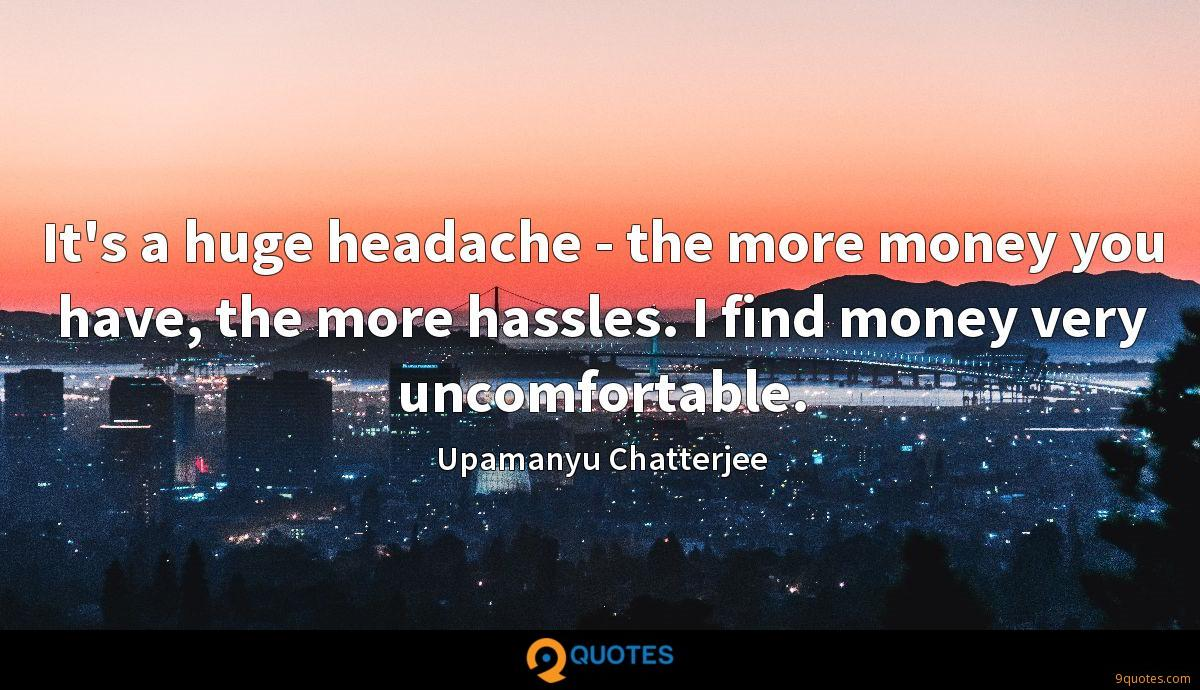It's a huge headache - the more money you have, the more hassles. I find money very uncomfortable.