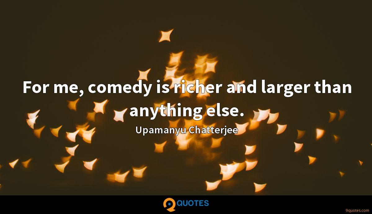 For me, comedy is richer and larger than anything else.
