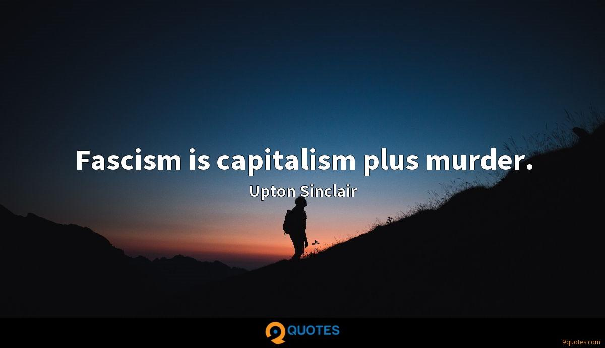 Fascism is capitalism plus murder.