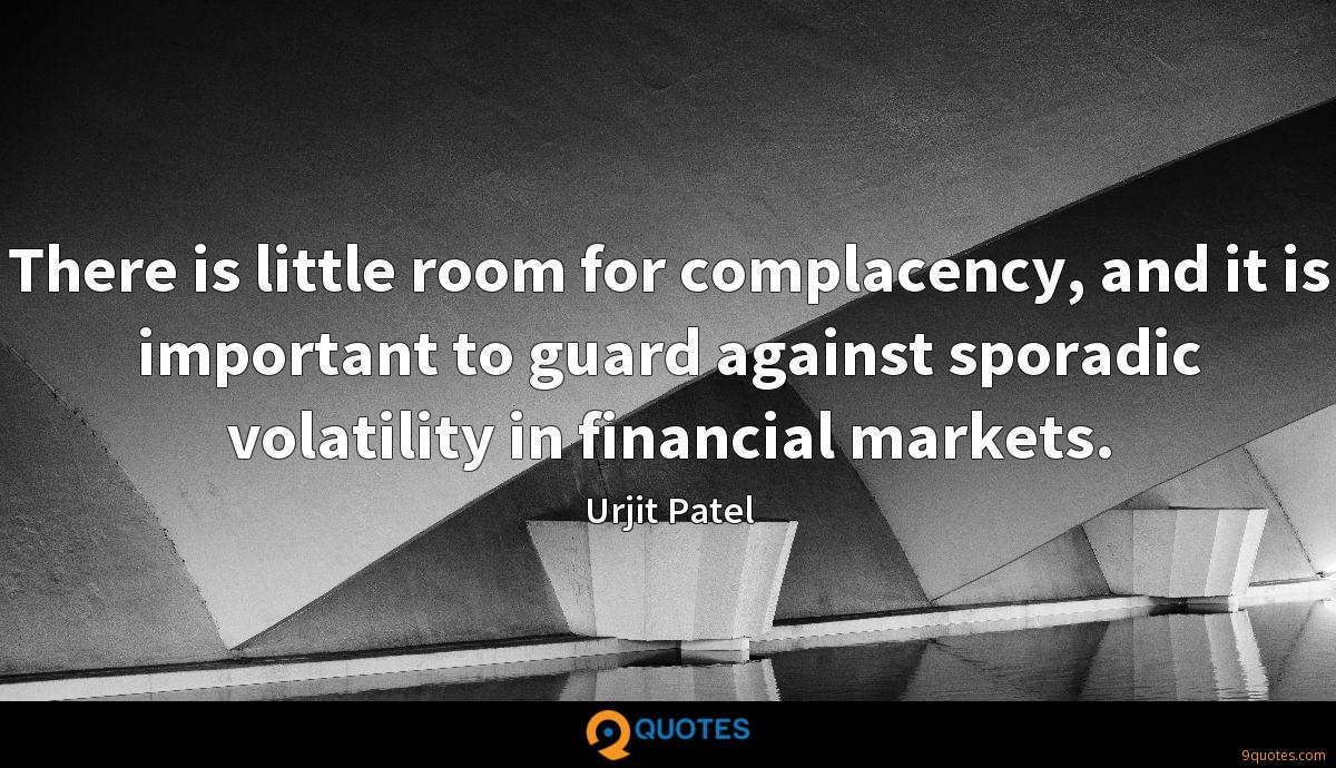 There is little room for complacency, and it is important to guard against sporadic volatility in financial markets.