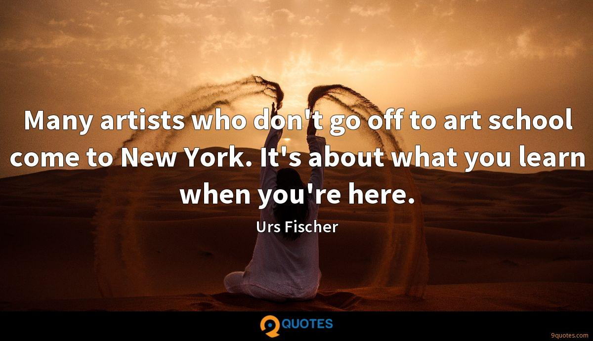 Many artists who don't go off to art school come to New York. It's about what you learn when you're here.