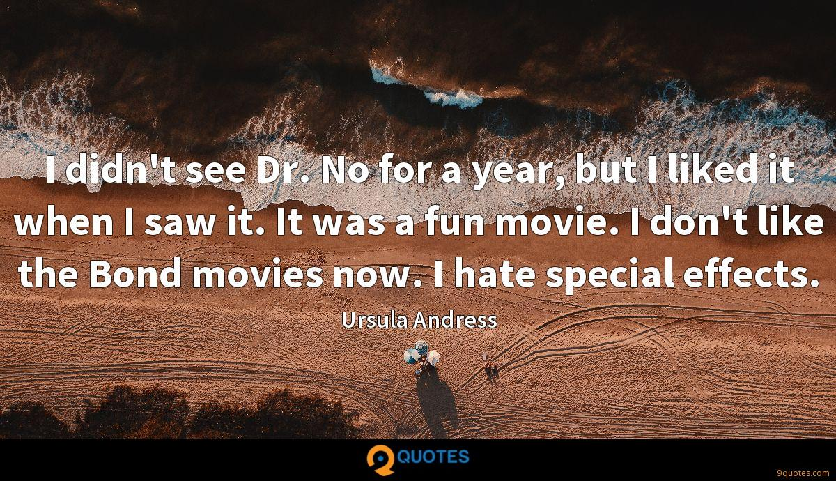 I didn't see Dr. No for a year, but I liked it when I saw it. It was a fun movie. I don't like the Bond movies now. I hate special effects.