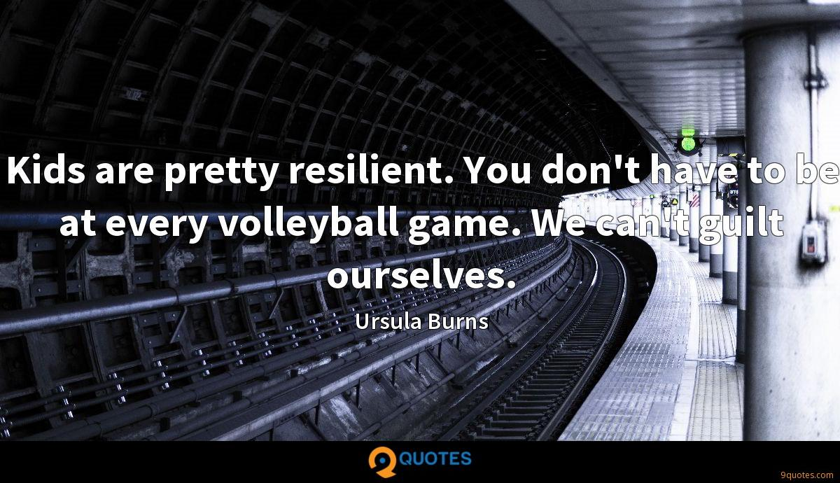 Kids are pretty resilient. You don't have to be at every volleyball game. We can't guilt ourselves.