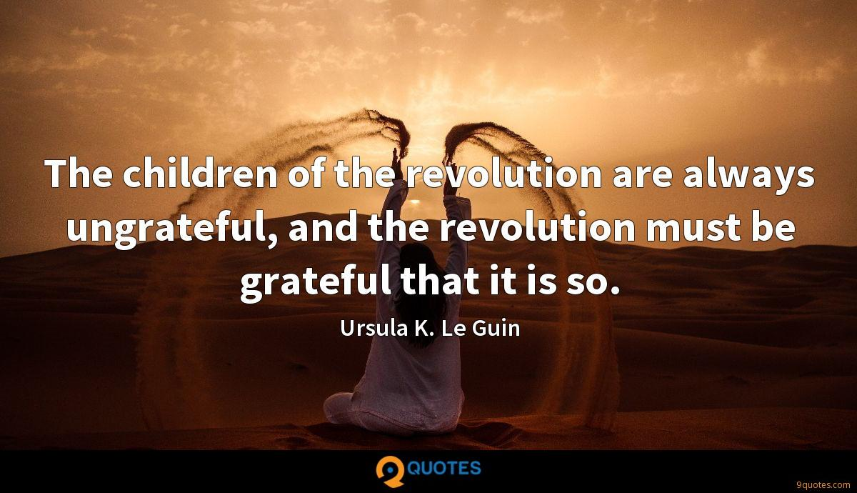 The children of the revolution are always ungrateful, and the revolution must be grateful that it is so.