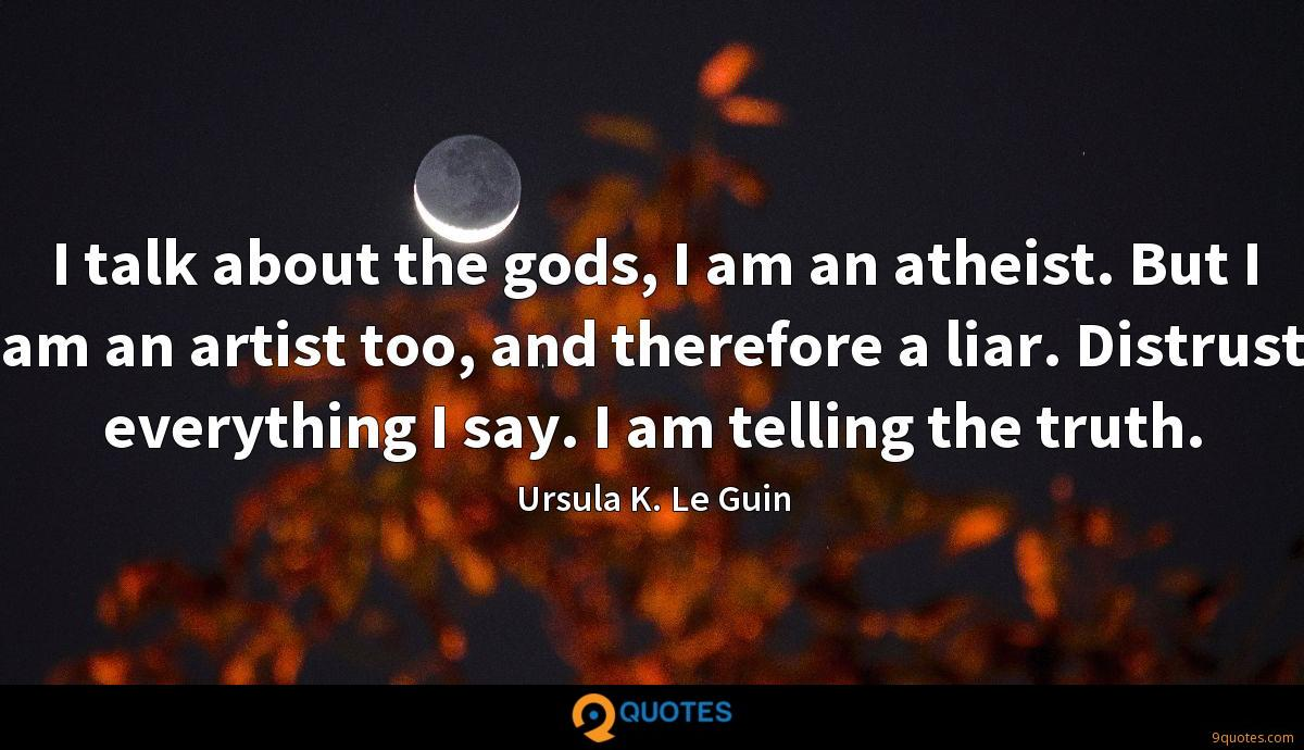 I talk about the gods, I am an atheist. But I am an artist too, and therefore a liar. Distrust everything I say. I am telling the truth.