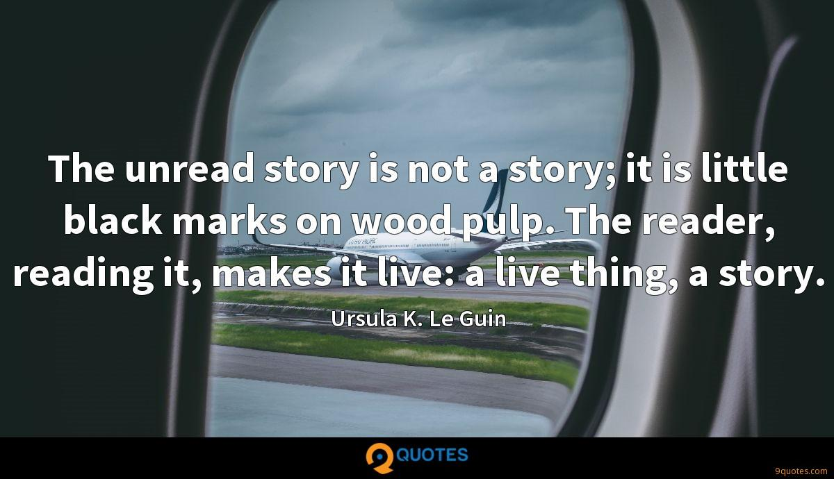 The unread story is not a story; it is little black marks on wood pulp. The reader, reading it, makes it live: a live thing, a story.