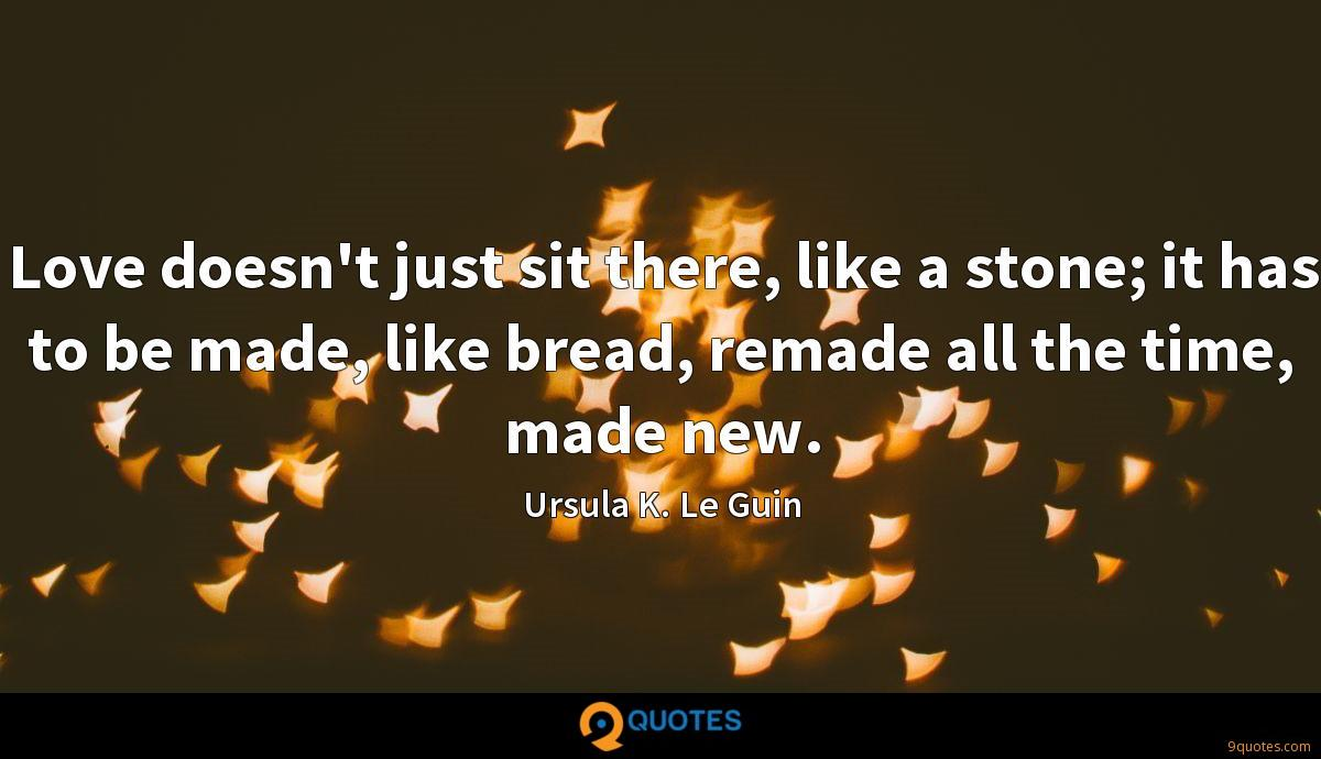 Love doesn't just sit there, like a stone; it has to be made, like bread, remade all the time, made new.