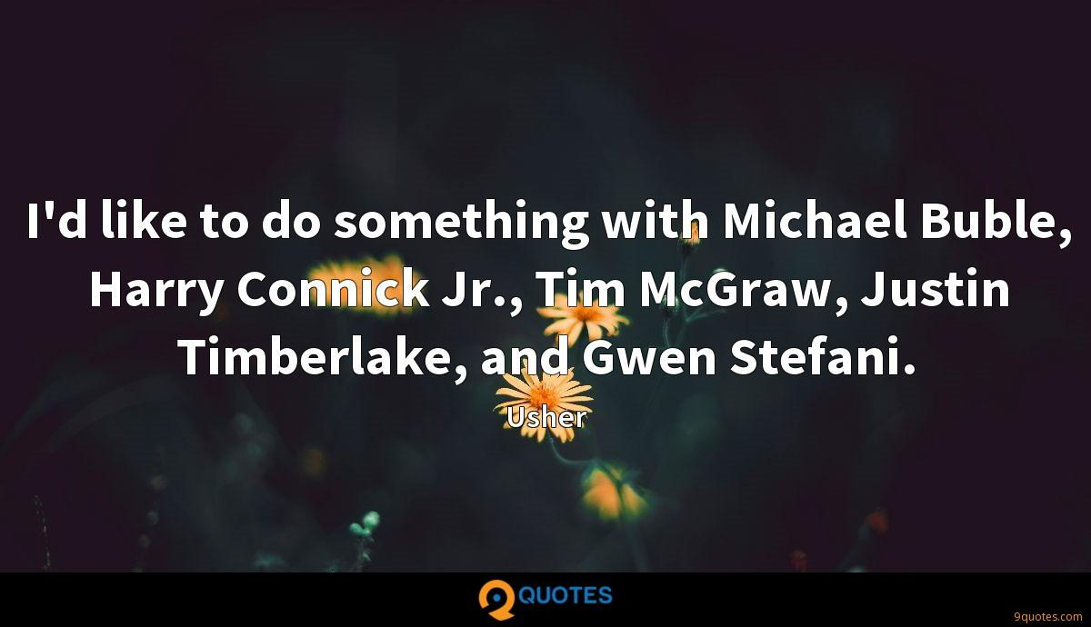 I'd like to do something with Michael Buble, Harry Connick Jr., Tim McGraw, Justin Timberlake, and Gwen Stefani.