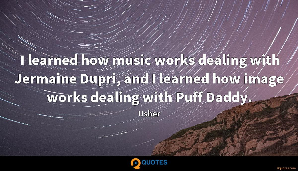 I learned how music works dealing with Jermaine Dupri, and I learned how image works dealing with Puff Daddy.