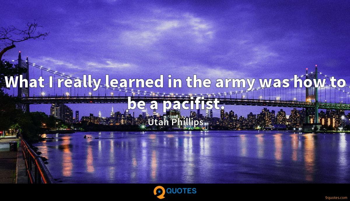 What I really learned in the army was how to be a pacifist.