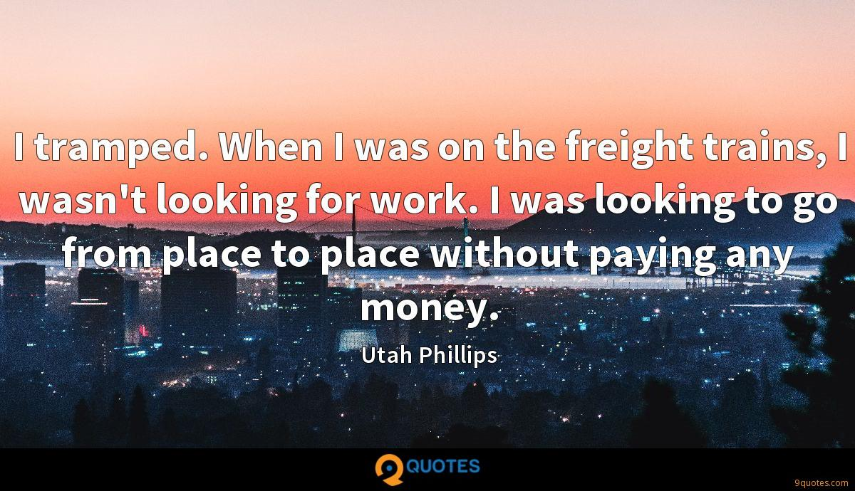 I tramped. When I was on the freight trains, I wasn't looking for work. I was looking to go from place to place without paying any money.